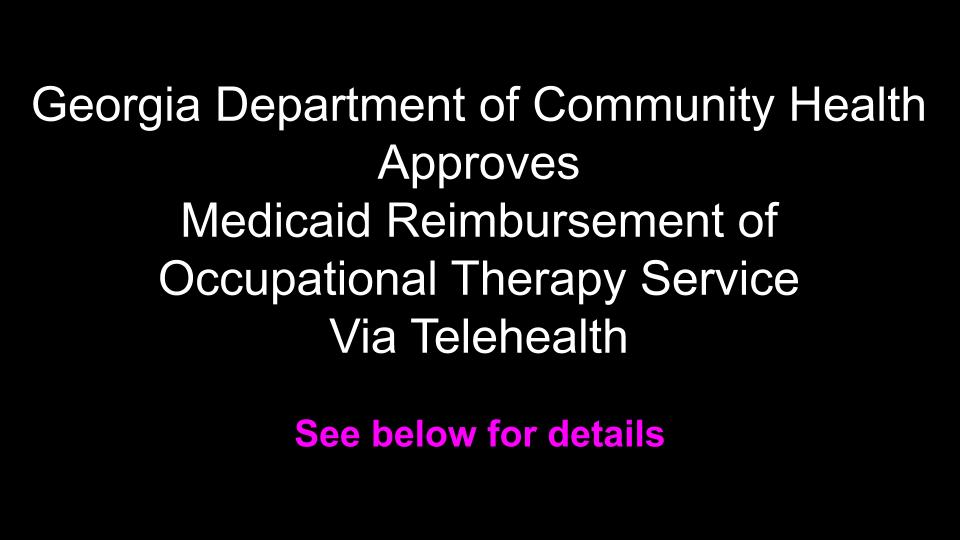 GEORGIA DEPARTMENT OF COMMUNITY HEALTH APPROVES MEDICAID REIMBURSEMENT OF OCCUPATIONAL THERAPY SERVICES VIA TELEHEALTH: see below for details